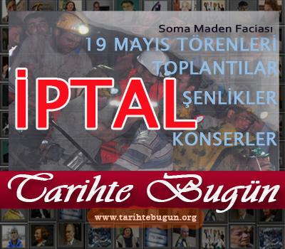 13 Mayıs Günü Soma maden faciası yaşandı. 14 mayıs Milli Yas ilan edildi. 19 mayıs törenleri dahil çeşitli etkinlikler ve devlet programları iptal edildi. tarihte bugün